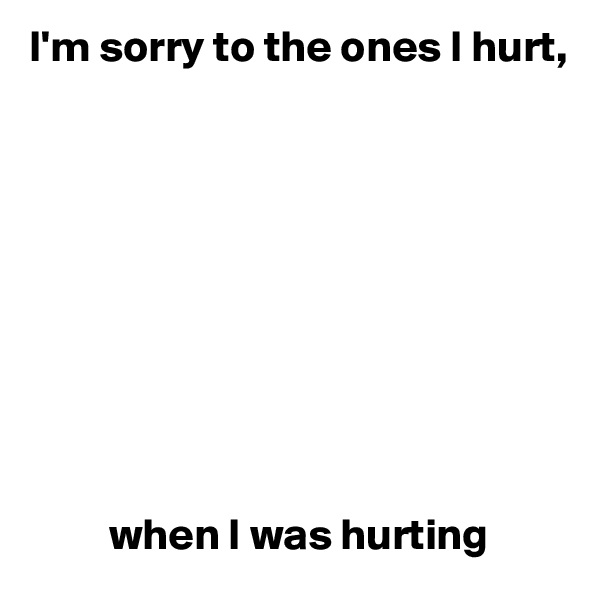 I'm sorry to the ones I hurt,                     when I was hurting