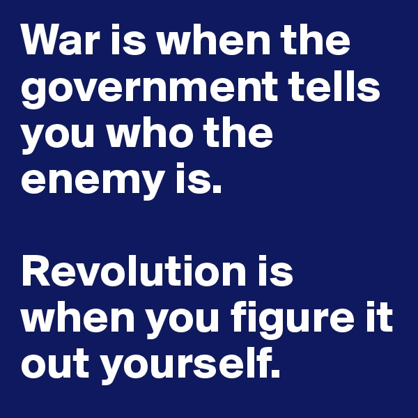War is when the government tells you who the enemy is.  Revolution is when you figure it out yourself.