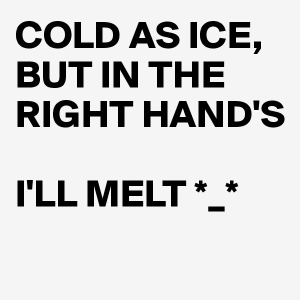 COLD AS ICE, BUT IN THE RIGHT HAND'S   I'LL MELT *_*
