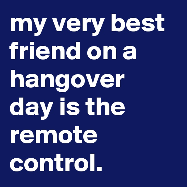 my very best friend on a hangover day is the remote control.