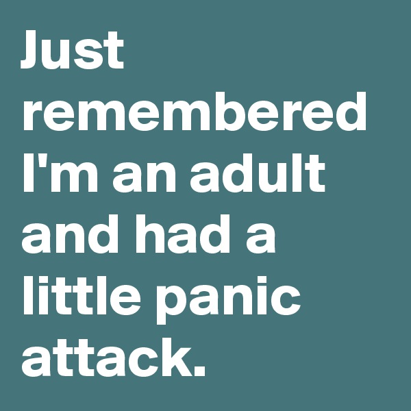 Just remembered I'm an adult and had a little panic attack.