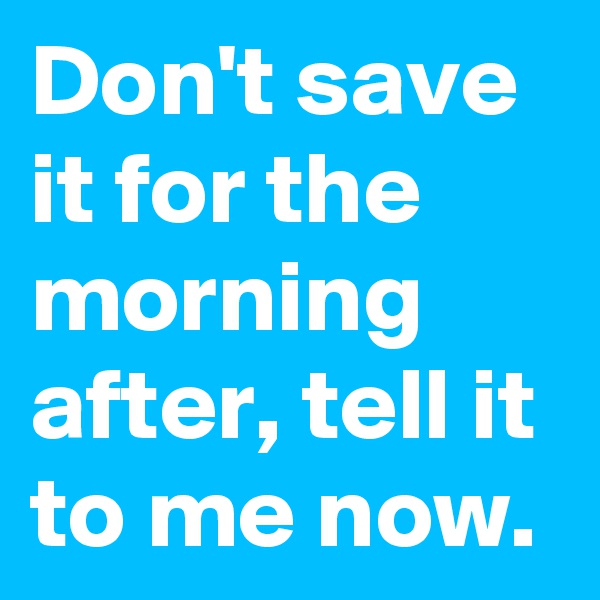 Don't save it for the morning after, tell it to me now.