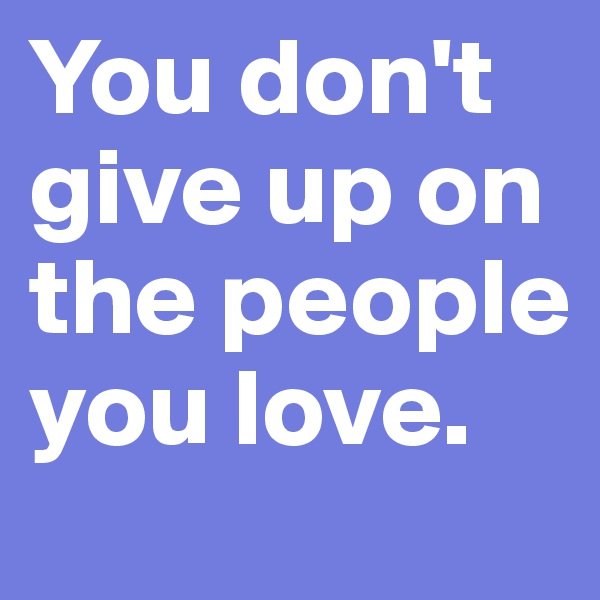 You don't give up on the people you love.