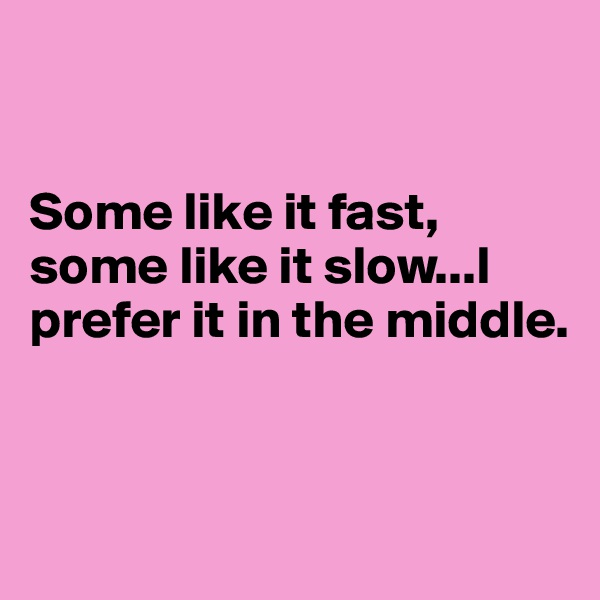 Some like it fast, some like it slow...I prefer it in the middle.