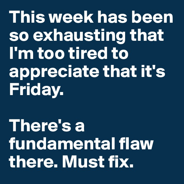 This week has been so exhausting that I'm too tired to appreciate that it's Friday.   There's a fundamental flaw there. Must fix.