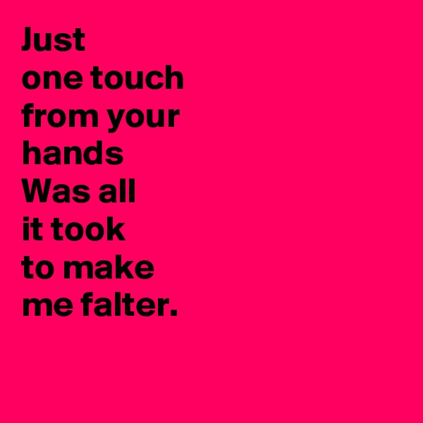 Just  one touch  from your  hands Was all  it took  to make  me falter.