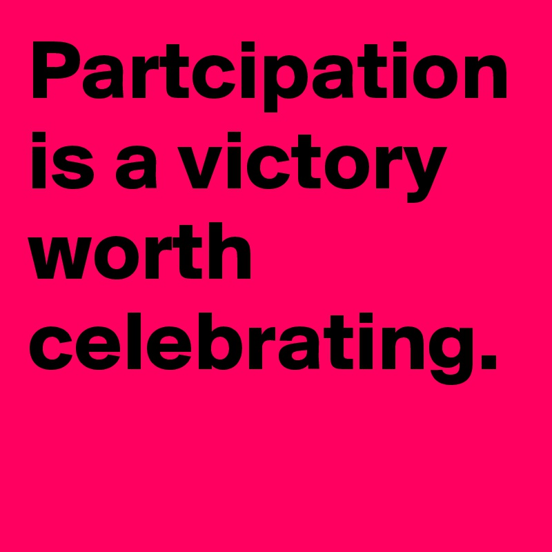 Partcipation is a victory worth celebrating.