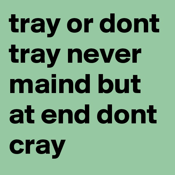tray or dont tray never maind but at end dont cray