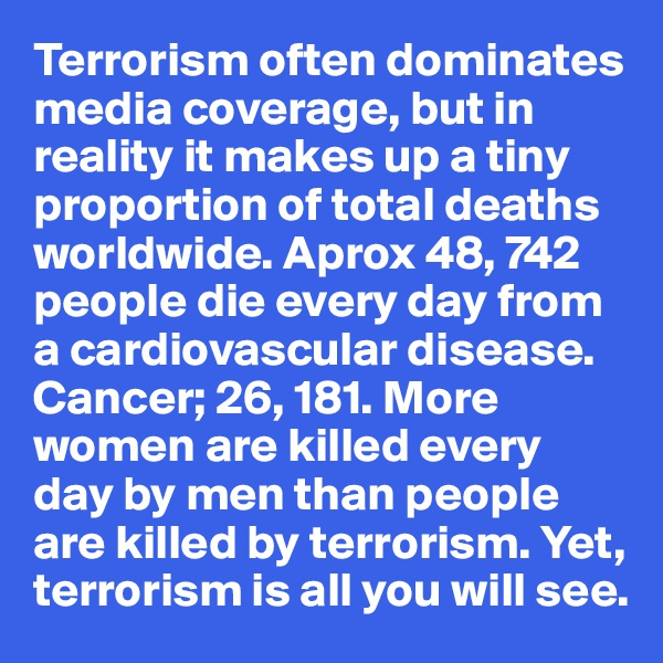 Terrorism often dominates media coverage, but in reality it makes up a tiny proportion of total deaths worldwide. Aprox 48, 742 people die every day from a cardiovascular disease.  Cancer; 26, 181. More women are killed every day by men than people are killed by terrorism. Yet, terrorism is all you will see.