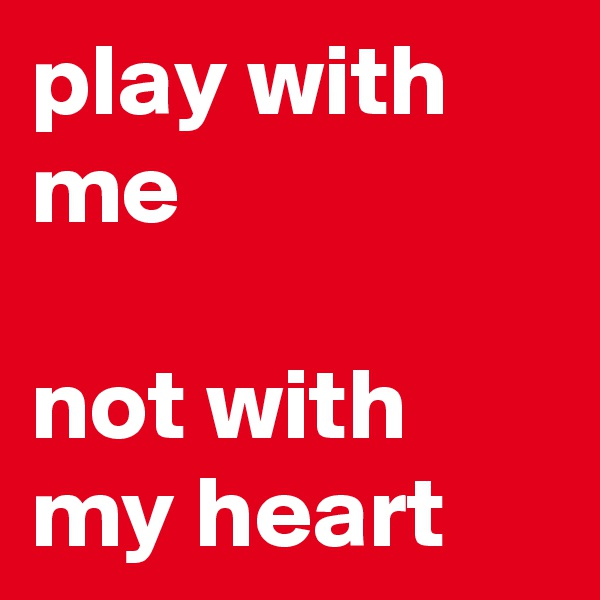 play with me   not with my heart