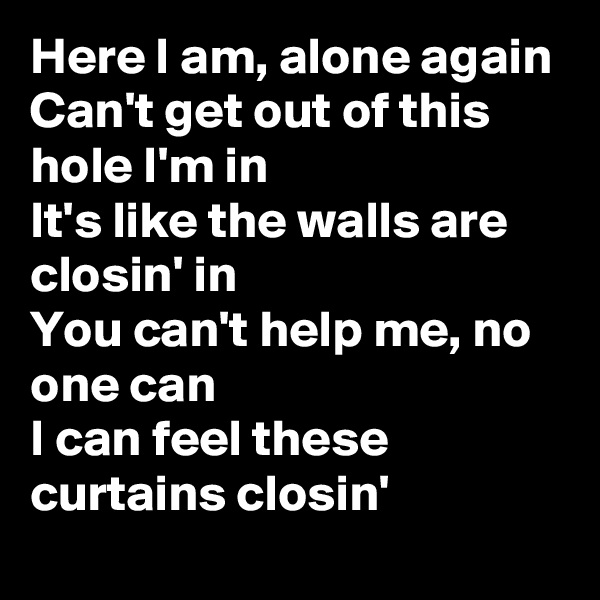 Here I am, alone again Can't get out of this hole I'm in It's like the walls are closin' in You can't help me, no one can I can feel these curtains closin'