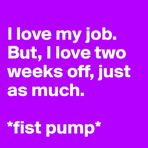 I love my job. But, I love two weeks off, just as much.   *fist pump*