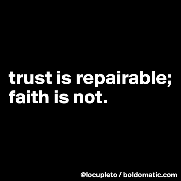trust is repairable; faith is not.