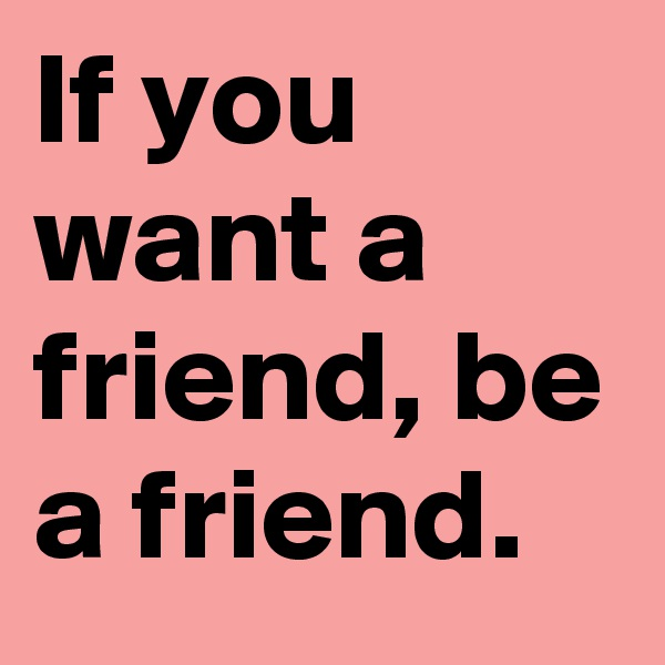 If you want a friend, be a friend.