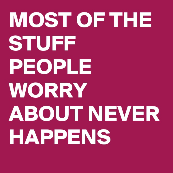 MOST OF THE STUFF PEOPLE WORRY ABOUT NEVER HAPPENS
