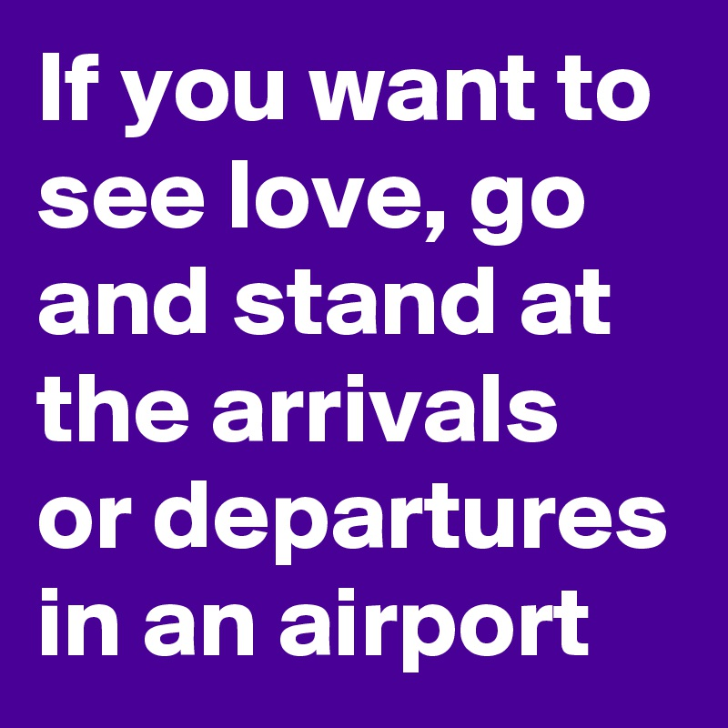 If you want to see love, go and stand at the arrivals or departures in an airport