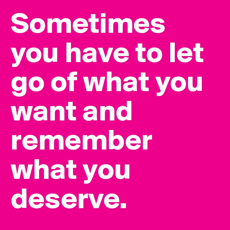 Sometimes You Have To Let Go Of What You Want And Remember What You