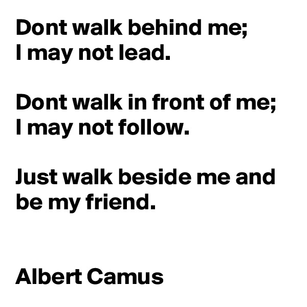 Dont walk behind me; I may not lead.  Dont walk in front of me;  I may not follow.   Just walk beside me and be my friend.   Albert Camus