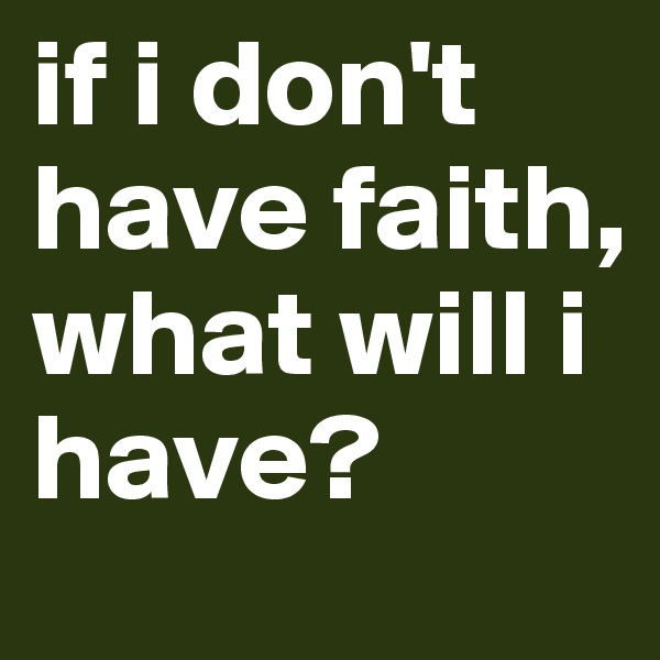 if i don't have faith, what will i have?