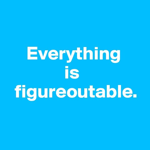 Everything                is   figureoutable.