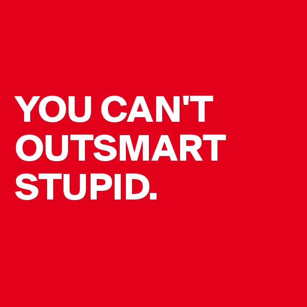 YOU CAN'T OUTSMART STUPID.