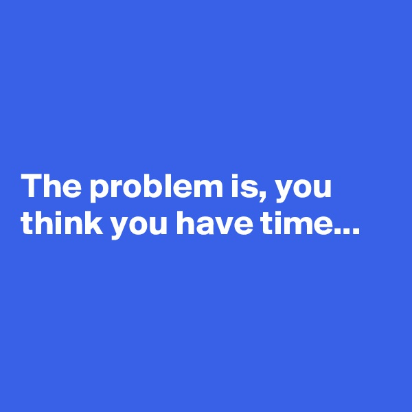The problem is, you think you have time...