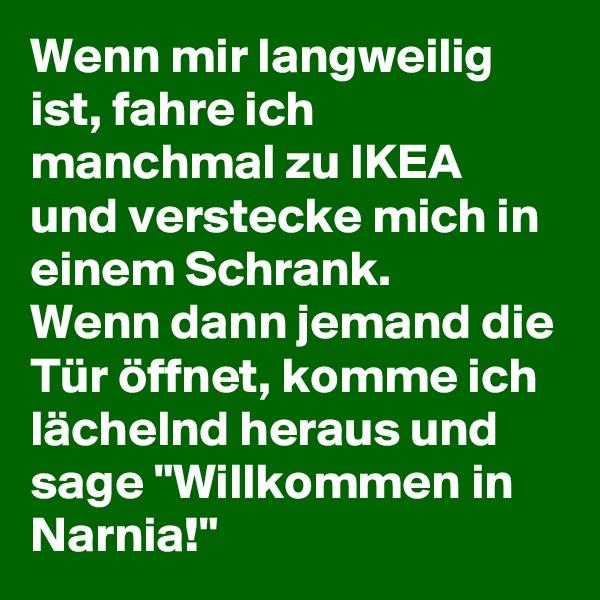"""Wenn mir langweilig ist, fahre ich manchmal zu IKEA und verstecke mich in einem Schrank. Wenn dann jemand die Tür öffnet, komme ich lächelnd heraus und sage """"Willkommen in Narnia!"""""""