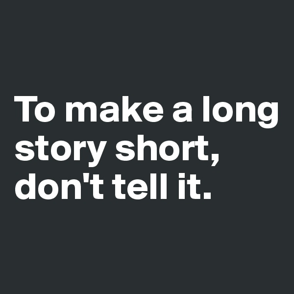 To make a long story short, don't tell it.