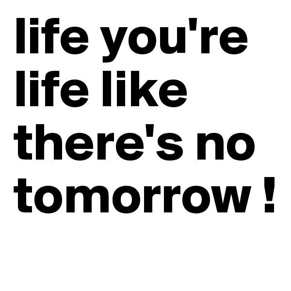 life you're life like there's no tomorrow !