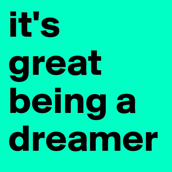 it's  great being a dreamer