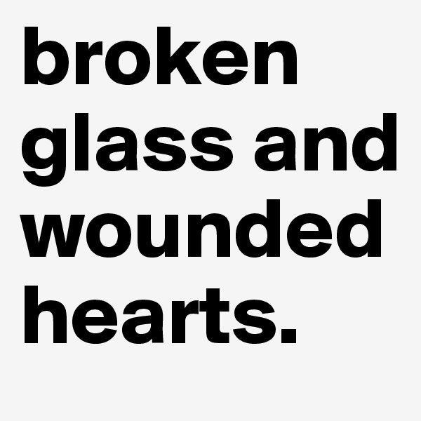 broken glass and wounded hearts.