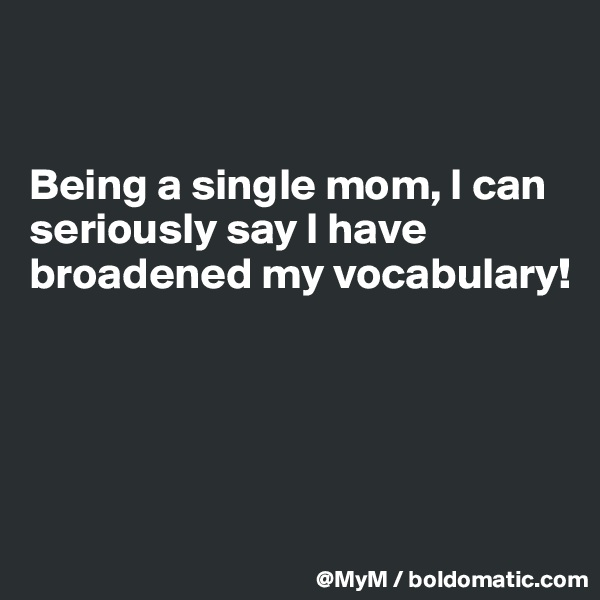 Being a single mom, I can seriously say I have broadened my vocabulary!