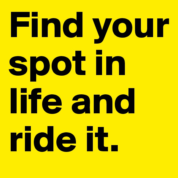Find your spot in life and ride it.