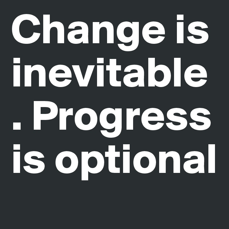 change is inevitable progress is optional essay Change is inevitable, progress is optional good evening, i hope you have had a positive day i have to say that writing last night felt good ( log out / change ) you are commenting using your twitter account ( log out / change.