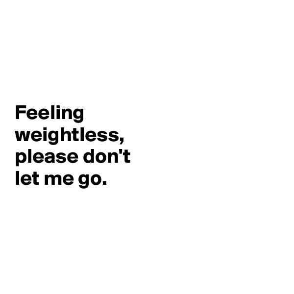 Feeling  weightless,  please don't  let me go.