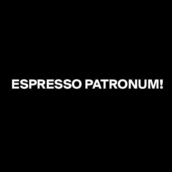 ESPRESSO PATRONUM!