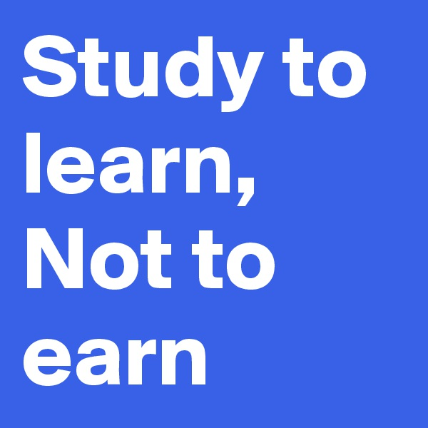 Study to learn,  Not to earn