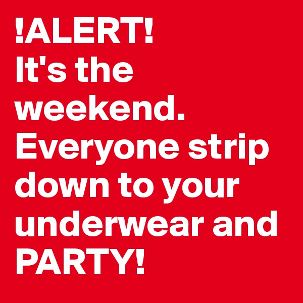 !ALERT!  It's the weekend. Everyone strip down to your underwear and PARTY!