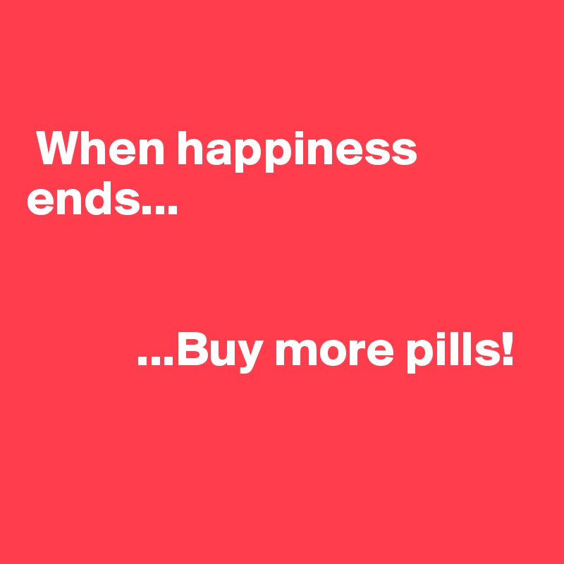 When happiness ends...                 ...Buy more pills!