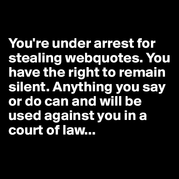 You're under arrest for stealing webquotes. You have the right to remain silent. Anything you say or do can and will be used against you in a court of law...
