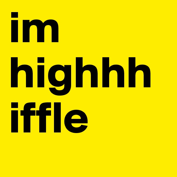 im highhh iffle