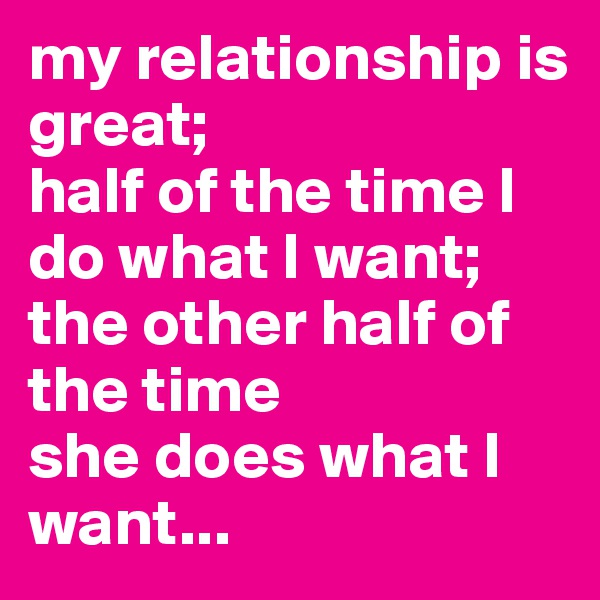 my relationship is great;  half of the time I do what I want;  the other half of the time  she does what I want...