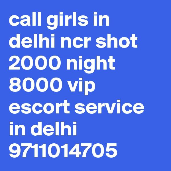 call girls in delhi ncr shot 2000 night 8000 vip escort service in delhi 9711014705