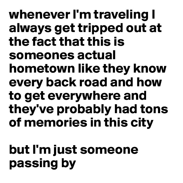 whenever I'm traveling I always get tripped out at the fact that this is someones actual hometown like they know every back road and how to get everywhere and they've probably had tons of memories in this city  but I'm just someone passing by
