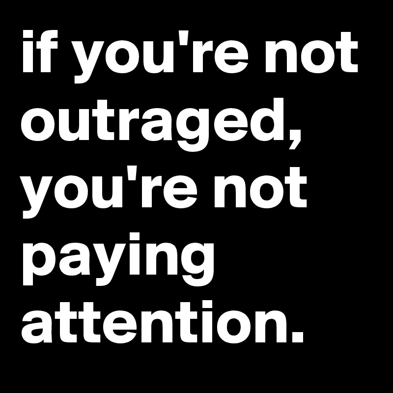 if you're not outraged, you're not paying attention. - Post by jaybyrd on Boldomatic