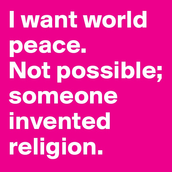 I want world peace.  Not possible; someone invented religion.
