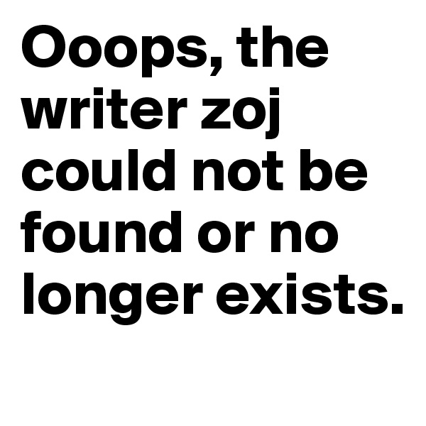 Ooops, the writer zoj could not be found or no longer exists.
