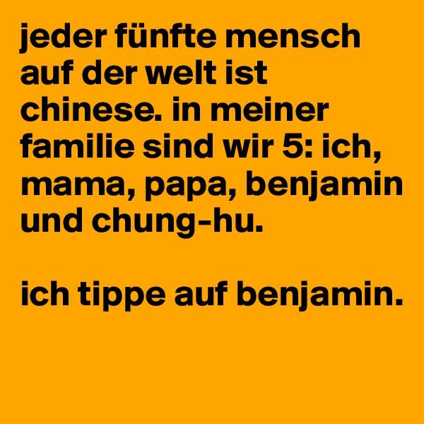 jeder fünfte mensch auf der welt ist chinese. in meiner familie sind wir 5: ich, mama, papa, benjamin und chung-hu.   ich tippe auf benjamin.