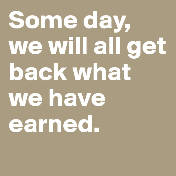 Some day, we will all get back what we have earned.