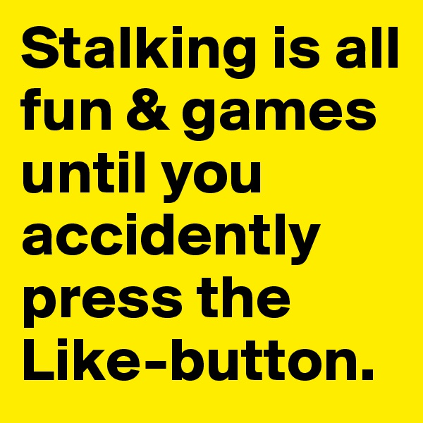 Stalking is all fun & games until you accidently press the Like-button.